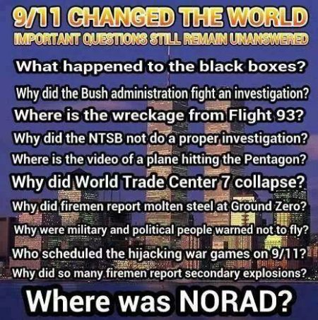 """9/11 changed the world Important questions still remain unanswered What happened to the black boxes? Why did the Bush administration fight an investigation? Where is the wreckage from Flight 93? Why did the NTSB not do a proper investigation? Where is the video of a plane hitting the Pentagon? Why did World Trade Center 7 collapse? Why did firemen report molten steel at Ground Zero? Why were military and political people warned not to fly? Who scheduled the hijacking war games on 9/11? Why did so many firemen report secondary explosions? Where was NORAD?"""
