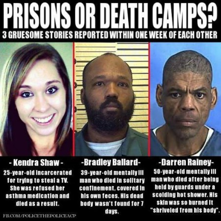 """""""Prison or Death Camp? 3 gruesome stories reported within one week of each other. Kendra Shaw: 25-year-old incarcerated for trying to steal a TV. She was refused her asthma medication and died as a result. Bradley Ballard: 39-year-old mentally ill man who died in solitary confinement, covered in his own feces. His dead body wasn't found for 7 days. Darren Rainey: 50-year-old mentally ill man who died after being held by guards under a scolding hot shower. His skin was so burned it 'shriveled from his body'."""""""