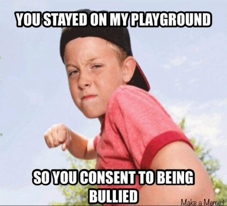"""You stayed on my playground, so you consent to being bullied"""
