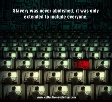 """Slavery was never abolished. It was extended to include everyone."""