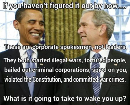 """If you haven't figured it out by now... These are corporate spokesmen, not leaders. They both started illegal wars, tortured people, bailed out criminal corporations, spied on you, violated the Constitution, and committed war crimes. What is it going to take to wake you up?"""