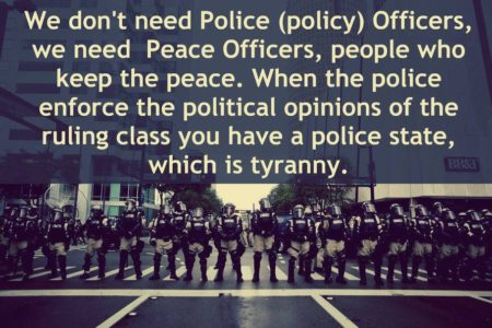 """We don't need Police (policy) officers, we need Peace Officers, people who keep the peace. When the police enforce the political opinions of the ruling class, you have a police state, which is tyranny."""