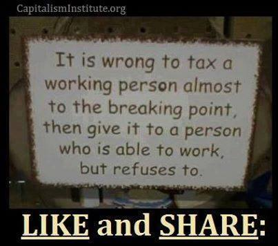 """It is wrong to tax a working person almost to the breaking point, then give it to a person who is able to work, but refuses to."""