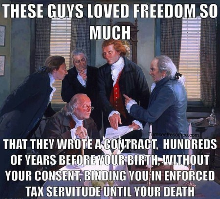 """These guys loved freedom so much... that they wrote a contract, hundreds of years before your birth, without your consent, binding you in enforced tax servitude until your death"""