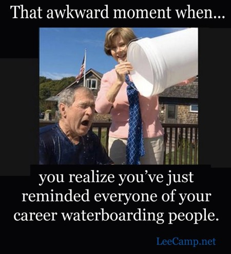 """That awkward moment when... you realize you've just reminded everyone of your career waterboarding people."""