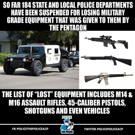 """So far, 184 state and local police departments have been suspended for losing military-grade equipment that was given to them by the Pentagon. The list of 'lost' equipment includes M14 & M16 assault rifles, 45-caliber pistols, shotguns and even vehicles."""