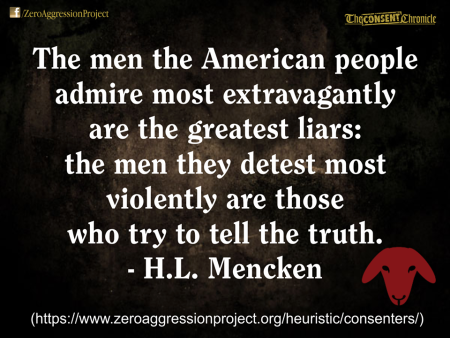"""The men the American people admire most extravagantly are the greatest liars: the men they detest most iolently are those who try to tell the truth."" - H.L. Mencken"
