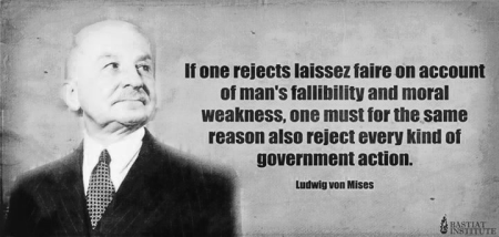"""If one rejects laissez faire on account of man's fallibility and moral weakness, one must, for the same reason, also reject every kind of government action."" - Ludwig von Mises"
