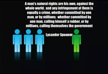 """A man's natural rights are his own, against the whole world; and any infringement of them is equally a crime, whether committed by one man, or by millions: whether committed by one man, calling himself a robber, or by millions, calling themselves a government."" - Lysander Spooner"
