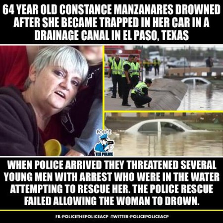 """64-year-old Constance Manzanares drowned after she became trapped in her car in a drainage canal in El Paso, Texas. When police arrived, they threatened several young men with arrest who were in the water, attempting to rescue her. The police rescue failed, allowing the woman to drown."""