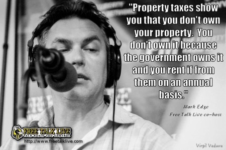 """Property taxes show you that you don't own your property. You don't own it because the government owns it and you rent it from them on an annual basis."" - Mark Edge, Free Talk Live co-host"