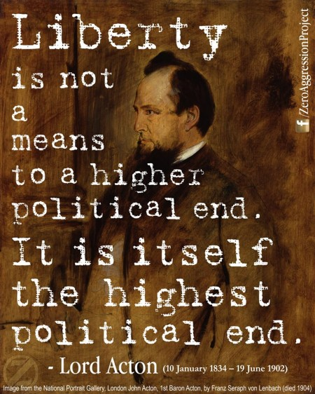 """Liberty is not a means to a higher political end. It is, itself, the highest political end."" - Lord Acton"