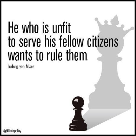 """He who is unfit to serve his fellow citizens wants to rule them."" - Ludwig von Mises"