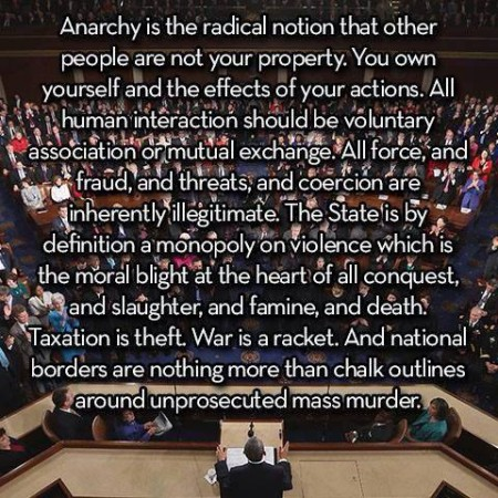 """Anarchy is the radical notion that other people are not your property. You own yourself and the effects of your actions. All human interaction should be voluntary association or mutual exchange. All force, and fraud, and threats, and coercion are inherently illegitmate. The State is, by definition, a monopoly on violence which is the oral blight at the heart of all conquest, and slaughter, and famine, and death. Taxation is theft. War is a racket. And national borders are nothing more than chalk outlines around unprosecuted mass murder."""