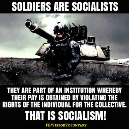 """Soldiers are socialists. They are part of an institution whereby their pay is obtained by violating the rights of the individual for the collective That is socialism!"""