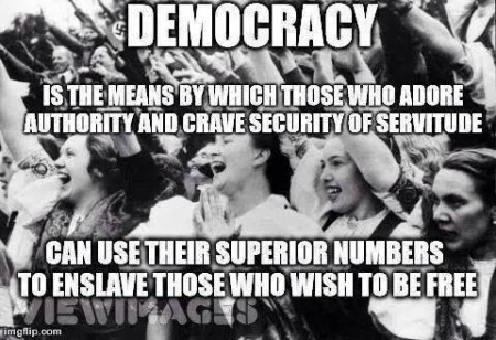 """Democracy is the means by which those who adore authority and crave security of servitude can use their superior numbers to enslave those who wish to be free"""