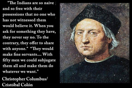 """The Indians are so naive an so free with their possessions that no one who has not witnessed them would believe it. When you ask for something they have, then never say no. To the contrary, they offer to share with anyone."" ""They would make fine servants... With fifty men, we could subjugate them all and make them do whatever we want."" - Christopher Columbus / Cristóbal Colón (artwork originally located here, where it was posted by the Facebook page, ""Liberate RVA"")"