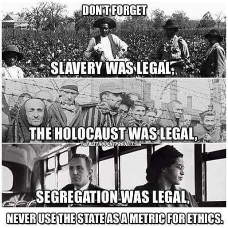 """Dont forget: slavery was legal, the Holocaust was legal, segregation was legal. Never use the State as a metric for ethics."""