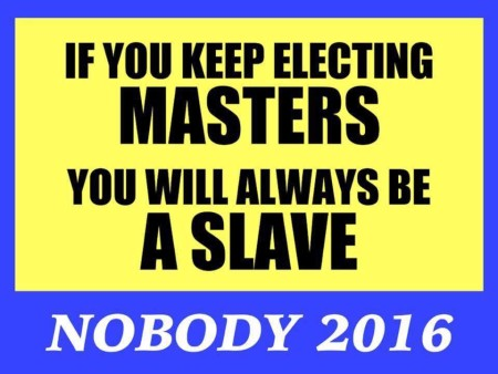 """If you keep electing MASTERS, you will always be A SLAVE. Nobody 2016."""