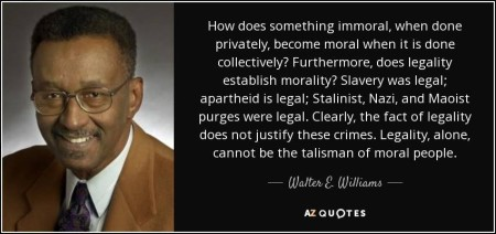 """How does something immoral, when done privately, become moral when it is done collectively? Furthermore, does legality establish morality? Slavery was legal; apartheid is legal; Stalinist, Nazi, and Maoist purges were legal. Clearly, the fact of legality does not justify these crimes. Legality, alone, cannot be the talisman of moral people"" - Walter E. Williams"