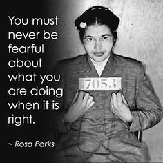 """You must never be fearful about what you are doing when it is right."" - Rosa Parks"