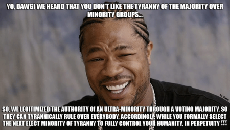 """Yo, Dawg! We heard that you don't like the tyranny of the majority over minority groups... So, we legitimized the authority of an ultra-minority through a voting majority, so they can tyrannically rule over everybody, accordingly, while you formally select the next elect minority of tyranny to fully control your humanity, in perpetuity!"""