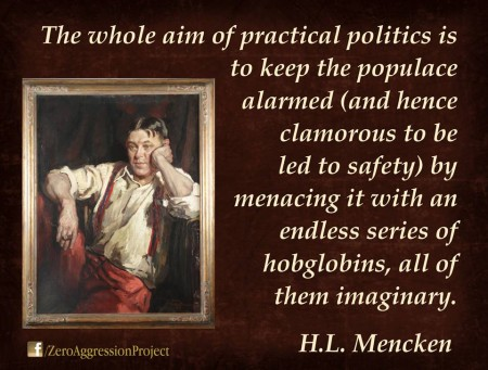 """The whole aim of practical politics is to keep the populace alarmed (and hence clamorous to be led to safety) by menacing it with an endless series of hobgoblins, all of them imaginary."" - H.L. Mencken"