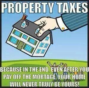 """Property taxes: because in the end, even after you pay off the mortgage, your home will never truly be yours!"""