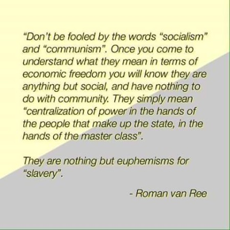 """Don't be fooled by the words 'socialism' and 'communism.' Once you come to understand what they mean in terms of economic freedom, you will know they are anything but social, and have nothing to do with community. They simply mean 'centralization of power in the hands of the people that make up the state, in the hands of the master class.' They are nothing but euphemisms for 'slavery.' - Roman van Ree"