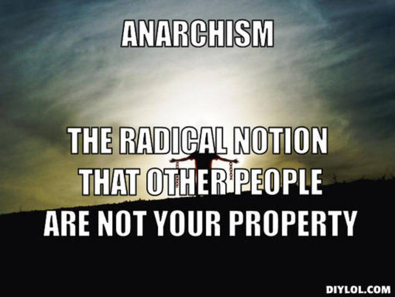 """Anarchism: The radical notion that other people are not your property"""