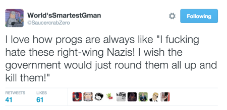 """I love how progs are always like 'I fucking hate these right-wing Nazis! I wish the government would just round them all up and kill them!'"""