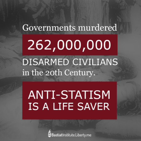 """Governments murdered 262,000,000 disarmed civilians in the 20th century. Anti-Statism is a life saver."" (Artwork originally located here, where it was posted by the Facebook page, ""Bastiat Institute"")"