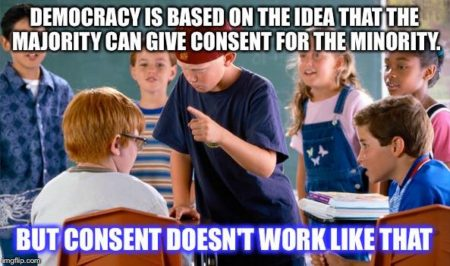 """Democracy is based on the idea that the majority can give consent for the minority. But consent doesn't work like that."""