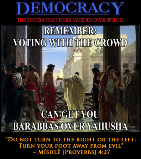 """Democracy: the system that picks murder of speech. Remember: voting with the crowd can get you Barabbas over Yahusha. 'Do not turn to the right or the left; turn your foot away from evil.' - Míshlê [Proverbs] 4:27"" (Artwork by Rayn)"