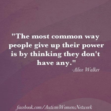 """The most common way people give up their power is by thinking they don't have any."" - Alice Walker (Artwork posterd located here, on the Facebook page, ""Autism Woman's Network"")"