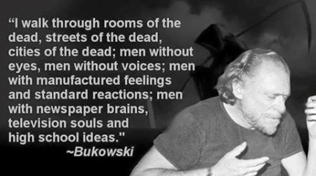 """I walk through room of the dead, streets of the dea, cities of the dead; men without eyes, men without voices; men with manufactured feelings and standard reactions; men with newspaper brains, television souls, and high school ideas."" - Bukowski"