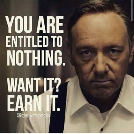"""You are entitled to nothing. Want it? Earn it."""