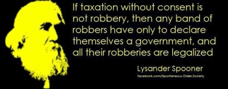 """If taxation without consent is not robbery, then any band of robbers have only to declare themselves a government, and all of their robberies are legalized."" - Lysander Spooner"