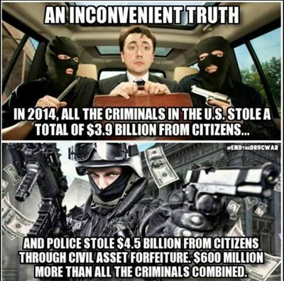 """An inconvenient truth. In 2014, all of the criminals in the U.S. stole a total of $3.9 billion from citizens... and police stole $4.5 billion from citizens through civil asset forfeiture. $600 million more than all the criminals combined."" (artwork originally located here, on the Facebook page, ""I Fucking Hate Government"")"