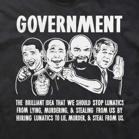 """Government: the brilliant idea that we should stop lunatics from lying, murdering, and stealing from us by hiring lunatics to lie, murder and steal from us."" (artwork originally located here, on the Facebook page, ""LibertyManiacs.com"")"