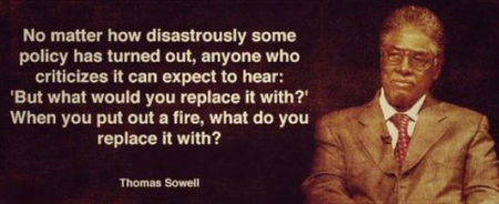 """""""No matter how disastrously some policy has turned out, anyone who criticizes it can expect to hear: 'But what would you replace it with?' When you put out a fire, what do you replace it with?"""" - Thomas Sowell"""