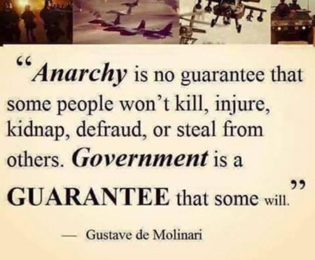 """Anarchy is no guarantee that some people won't kill, injure, kidnap, defraud or steal from others. Government is a guarantee that some will."" - Gustave de Molinari"