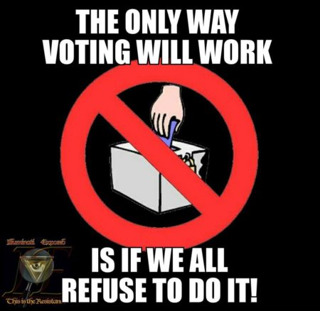 """The only way voting will work is if we all refuse to do it!"""