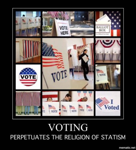 """Voting perpetuates the religion of Statism"""