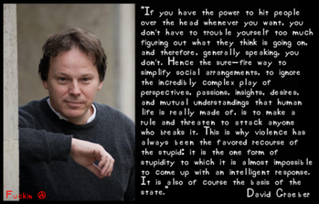 """If you have the power to hit people over the head whenever you want, you don't have to trouble yourself too much figuring out what they think is going on, and therefore, generally speaking, you don't. Hence the sure-fire way to simplify social arrangements, to ignore the incredibly complex play of perspectives, passions, insights, desires, and mutual understandings that human life is really made of, is to make a rule and threaten to attack anyone who breaks it. This is why violence has always been the favored recourse of the stupid: it is the one form of stupidity to which it is amost impossible to come up with an intelligent response. It is also of course the basis of the State."" - David Graeber"