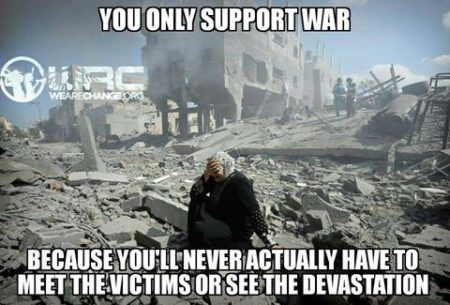 """You only support war because you'll never actually have to meet the victims or see the devastation"""
