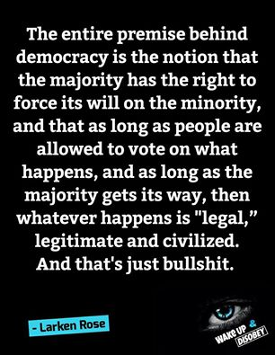 """The entire premise behind democracy is the notion that the majority has the right to force its will on the minority, and that as long as people are allowed to vote on what happens, and as long as the majority gets its way, then whatever happens is 'legal,' legitimate and civilized. And that's just bullshit."" - Larken Rose"