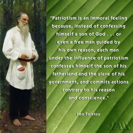 """""""Patriotism is an immoral feeling because, instead of confessing himself a son of God... or even a fee man guided by his own reason, each man, under the influence of patriotism confesses himself the son of his fatherland and the slave of his government, and commits actions contrary to his reason and conscience."""" - Leo Tolstoy"""