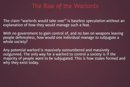 """The Rise of the Warlords: The claim 'warlords would take over' is baseless speculation without an explanation of how they would manage such a feat.With no government to gain control of, and no ban on weapons, leaving people defenseless, how would one individual manage to subjugate a whole society?Any potential warlord is massively outnumbered and massively outgunned. The only way for a warlord to control a society is if the majority of people want to be subjugated. This is how states formed and why they exist today."""