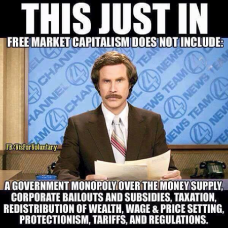 """This just in. Free market capitalism does not include: a government monopoly over the money supply, corporate bailouts and subsidies, taxation, redistribution of wealth, wage & price setting, protectionism, tariffs, and regulations."""